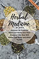 Your Guide for Herbal Medicine: Discover 56 Powerful Medicinal Herbs and Their Essential Oils that Will Boost Your Body and Mind Health