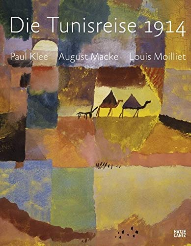 Die Tunisreise 1914: Paul Klee, August Macke, Louis Moilliet