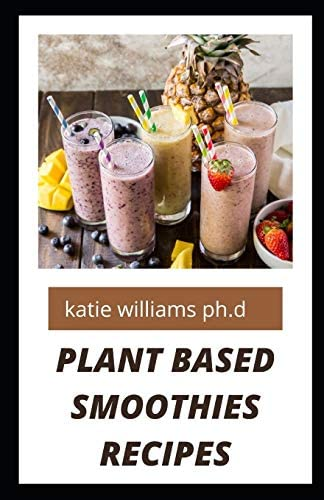 PLANT BASED SMOOTHIES RECIPES over 50 healthy delicious smoothies recipes for weight loss managing product image