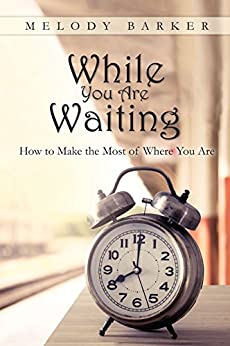 While You Are Waiting: How to Make the Most of Where You Are by [Melody Barker]