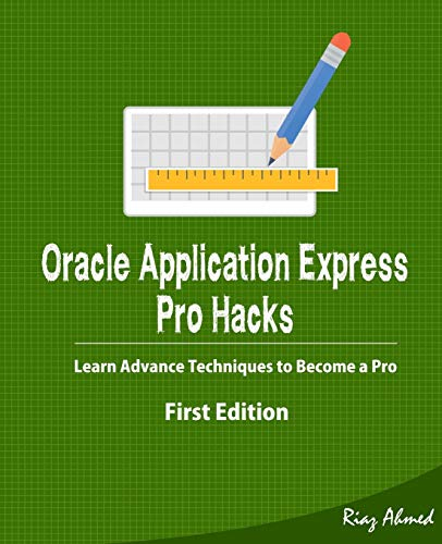 Oracle Application Express - Pro Hacks (First Edition): Learn Advance Techniques to Become a Pro