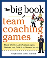 The Big Book of Team Coaching Games: Quick, Effective Activities to Energize, Motivate, and Guide Your Team to Success (Big Book of Business Games)