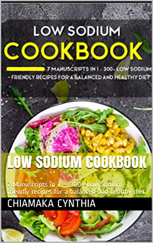 LOW SODIUM COOKBOOK : 7 Manuscripts in 1 – 300+ Low Sodium - friendly recipes for a balanced and healthy diet (English Edition)
