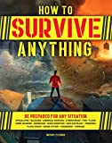How to Survive Anything: The Ultimate Readiness Guide [Includes a section on the Coronavirus (COVID-19) and other pandemics]