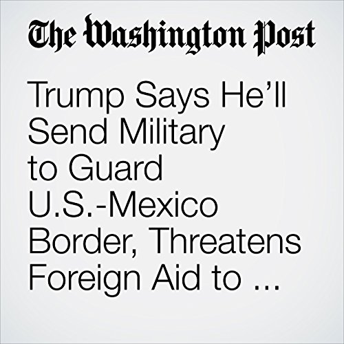 Trump Says He'll Send Military to Guard U.S.-Mexico Border, Threatens Foreign Aid to Honduras copertina