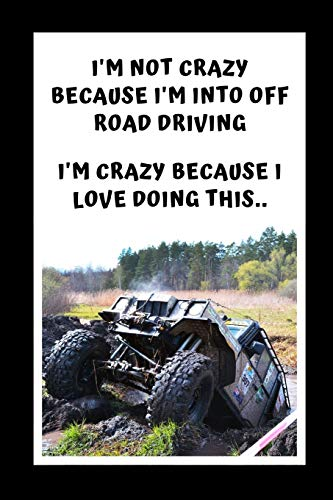 I'm Not Crazy Because I'm Into Off Road Driving. I'm Crazy Because I Love Doing This: Themed Novelty Lined Notebook / Journal To Write In Perfect Gift Item (6 x 9 inches)