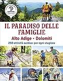 Il paradiso delle famiglie. Alto Adige-Dolomiti. 250 attività outdoor per ogni stagione