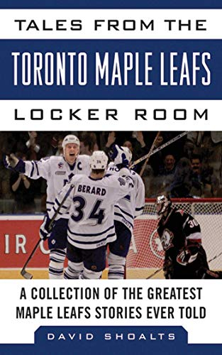 Tales from the Toronto Maple Leafs Locker Room: A Collection of the Greatest Maple Leafs Stories Ever Told (Tales from the Team)