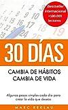 30 Días - Cambia de hábitos, cambia de vida: Algunos pasos simples cada día para crear la vida...