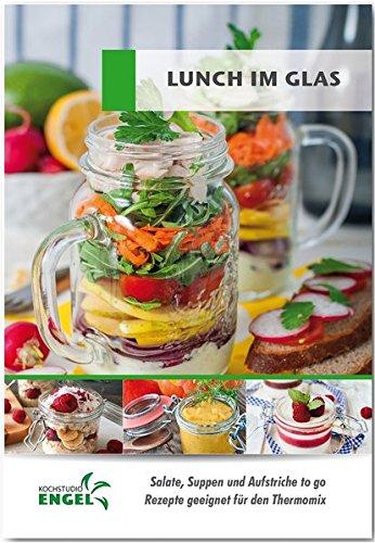 Lunch im Glas - Rezepte geeignet für den Thermomix: Salate, Suppen und Aufstriche to go