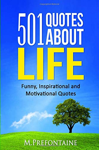 501 Quotes About Life: Funny, Inspirational And Motivational Quotes