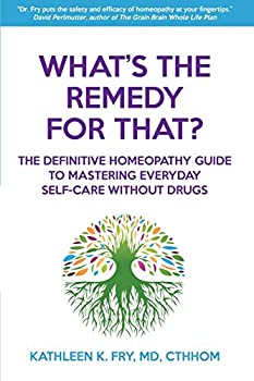 What s The Remedy For That?  The Definitive Homeopathy Guide to Mastering Everyday Self-Care Without Drugs