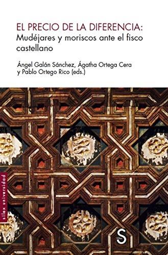 El precio de la diferencia: Mudéjares y moriscos ante el fisco castellano (Sílex Universidad)