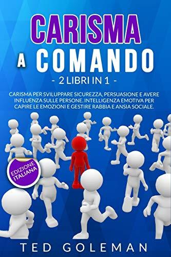 Carisma a comando: 2 libri in 1 - Carisma per sviluppare sicurezza, persuasione e avere influenza sulle persone. Intelligenza emotiva per capire le emozioni e gestire rabbia e ansia sociale.
