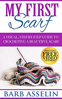 My First Scarf: A Visual, Step-by-Step Guide to Crocheting a Beautiful Scarf (Easy Crochet Series Book 1) by [Barb Asselin]