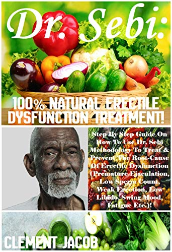Dr. Sebi: 100% Natural Erectile Dysfunction Treatment!: Step By Step Guide On How To Use Dr. Sebi Methodology To Treat & Prevent The Root-Cause Of Erectile ... Ejaculation, Low... (English Edition)