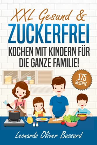 XXL Gesund & Zuckerfrei Kochen mit Kindern für die ganze Familie!: Kinderkochbuch mit 175 schmackhaften & nährstoffreichen Rezepten | Mit vielen tollen Tipps & Nährwertangaben