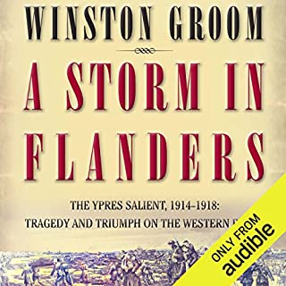 A Storm in Flanders     The Ypres Salient, 1914-1918: Tragedy and Triumph on the Western Front              By:                                                                                                                                 Winston Groom                               Narrated by:                                                                                                                                 David Baker                      Length: 10 hrs and 5 mins     117 ratings     Overall 4.5