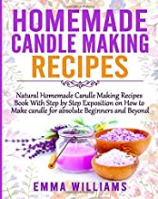 Homemade Candle Making Recipes: Natural Homemade Candle Making Recipes Book With Step by Step Exposition on How to Make candle for absolute Beginners and Beyond