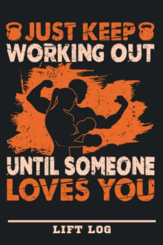 Just Keep Working Out Until Someone Loves You: Workout Lift Journal Log Book   Lift Log Tracker Daily Training Log For Gym Fitness , Workout Log & ... Men & Women   Gift For Gym Loves Or Fitness