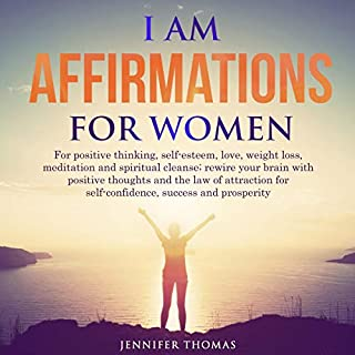 I AM Affirmations for Women     For Positive Thinking, Self-Esteem, Love, Weight Loss, Meditation and Spiritual Cleanse; Rewire Your Brain with Positive Thoughts and the Law of Attraction for Self-Confidence, Success and Prosperity              Written by:                                                                                                                                 Jennifer Thomas                               Narrated by:                                                                                                                                 Michelle Kay                      Length: 3 hrs and 24 mins     Not rated yet     Overall 0.0
