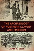 The Archaeology of Northern Slavery and Freedom (The American Experience in Archaeological Perspective)