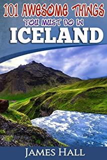 Iceland: 101 Awesome Things You Must Do in Iceland: Iceland Travel Guide to the Land of Fire and Ice. The True Travel Guid...