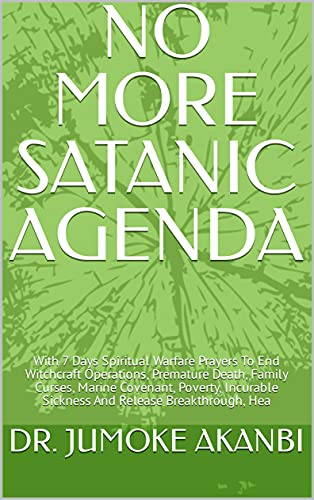 NO MORE SATANIC AGENDA: With 7 Days Spiritual Warfare Prayers To End Witchcraft Operations, Premature Death, Family Curses, Marine Covenant, Poverty, Incurable ... Release Breakthrough, Hea (English Edition)