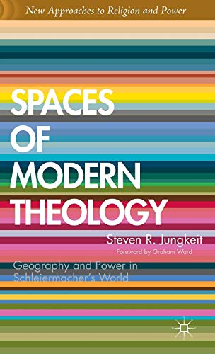 Spaces of Modern Theology: Geography and Power in Schleiermacher's World (New Approaches to Religion and Power)
