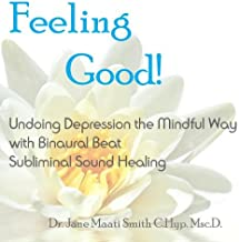 Feeling Good! Undoing Depression the Mindful Way with Binaural Beat Subliminal Sound Healing