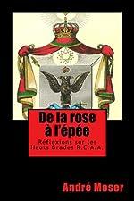 De la ROSE A l'EPEE - Réflexions sur les Hauts Grades du Rite Ecossais Ancien et Accepté REAA d'André Moser