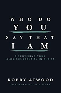 Who Do You Say that I Am: Discovering Your Glorious Identity in Christ