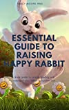ESSENTIAL GUIDE TO RAISING HAPPY RABBIT: Book guide to raising feeding and taking of your rabbit to...