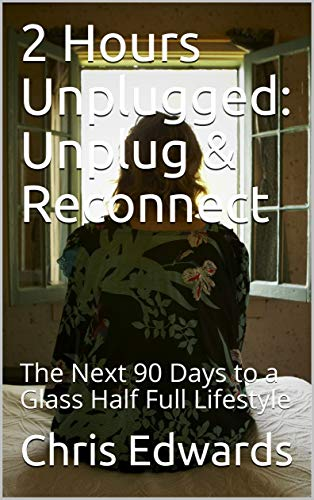 2 Hours Unplugged: Unplug & Reconnect: The Next 90 Days to a Glass Half Full Lifestyle