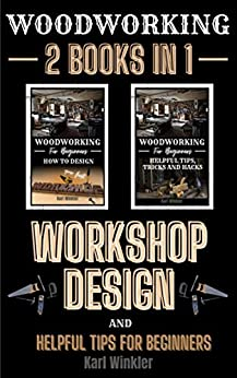 Woodworking: Workshop Design and Helpful Tips for Beginners by [Karl Winkler]