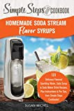 Homemade Soda Stream Flavor Syrups, A Simple Steps Brand Cookbook: 101 Delicious Flavored Sparkling Water,...