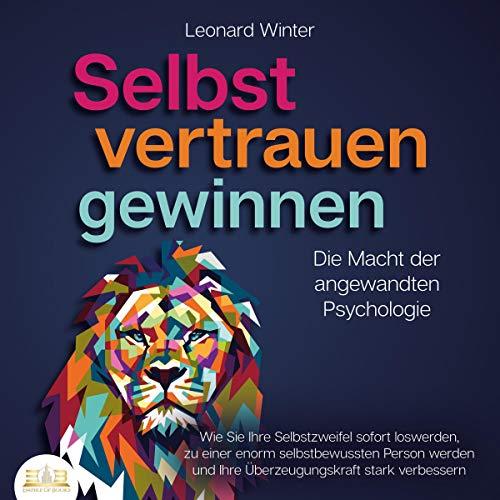 SELBSTVERTRAUEN GEWINNEN - Die Macht der angewandten Psychologie: Wie Sie Ihre Selbstzweifel sofort loswerden, zu einer enorm selbstbewussten Person werden und Ihre Überzeugungskraft stark verbessern