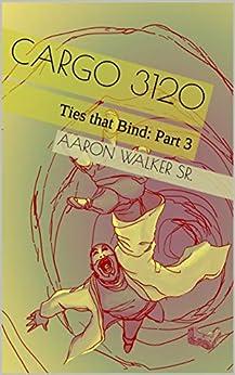 Cargo 3120: Ties that Bind: Part 3 by [Aaron Walker Sr.]