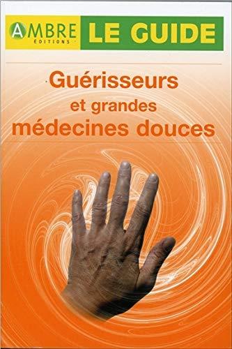 Guérisseurs et grandes médecines douces - Le guide