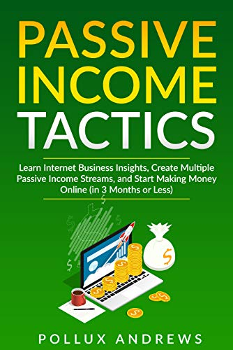 PASSIVE INCOME TACTICS: Learn Internet Business Insights, Create Multiple Passive Income Streams, and Start Making Money Online (in 3 Months or Less)