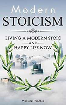Stoicism: The Art of Living a Modern Stoic and Happy Life Now by [William Grandhill]