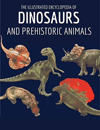 The Illustrated Encyclopedia of Dinosaurs and Prehistoric Animals: The illustrated reference book to dinosaurs and prehistoric creatures of Land, Air and Sea (English Edition)