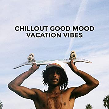 Chillout Good Mood Vacation Vibes: 2019 Chill Out Holiday Compilation, Music Perfect for Summer Relaxation on the Beach or by the Pool, Celebration of This Blissful Time