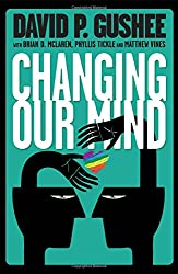CHANGING OUR MIND A Call From Americas Leading Evangelical Ethics Scholar For Full Acceptance Of LGBT Christians In The Church By David P Gushee
