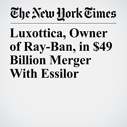 Luxottica, Owner of Ray-Ban, in $49 Billion Merger With Essilor copertina