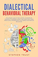 Dialectical Behavioral Therapy: The Ultimate Guide to Take Control of Borderline Personality Disorders, Anxiety and Addictions. Learn Mindfulness, Interpersonal Effectiveness and Emotion Regulation