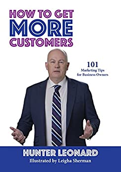 How to Get More Customers: 101 Marketing Tips for Business Owners by [Hunter Leonard, Leigha Sherman]
