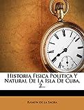Historia Fisica Politica Y Natural De La Isla De Cuba, 2...