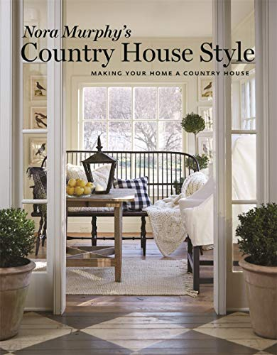 Nora Murphy\'s Country House Style: Making Your Home a Country House: Making Your House a Country Home