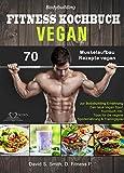 Bodybuilding VEGAN FITNESS Kochbuch: 70 Muskelaufbau Rezepte vegan zur Bodybuilding Ernährung. Das...